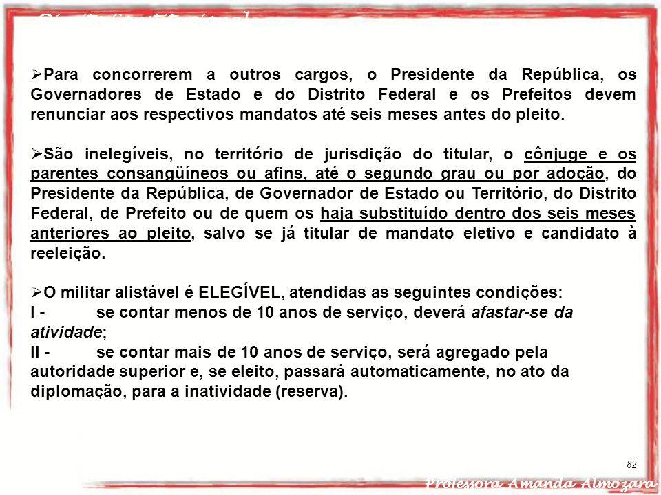 Direito Constitucional Professora Amanda Almozara 82 Para concorrerem a outros cargos, o Presidente da República, os Governadores de Estado e do Distr