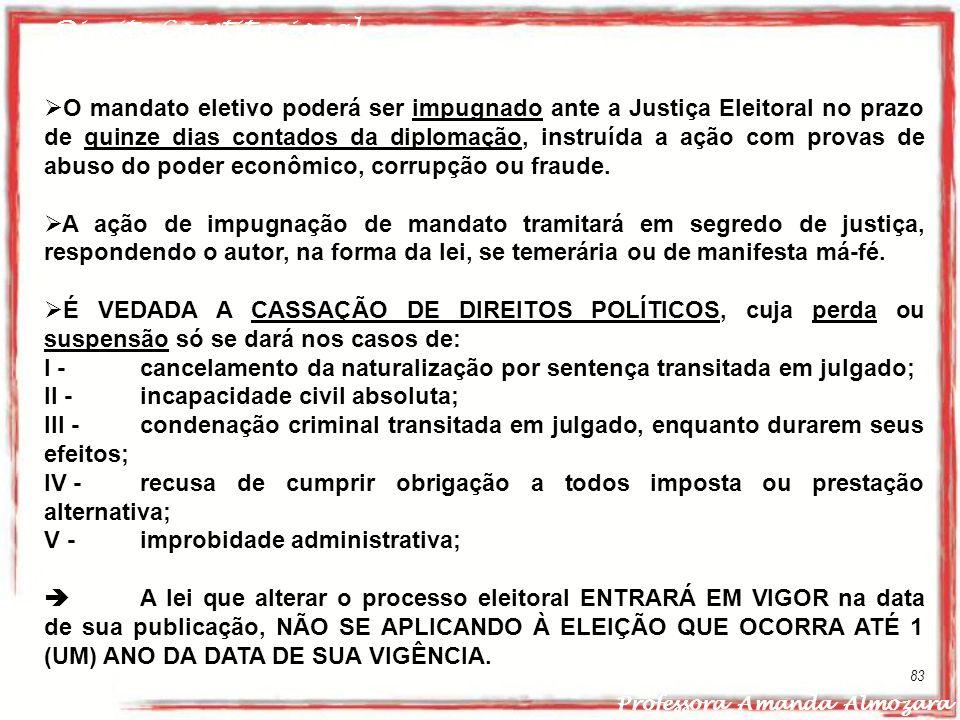 Direito Constitucional Professora Amanda Almozara 83 O mandato eletivo poderá ser impugnado ante a Justiça Eleitoral no prazo de quinze dias contados