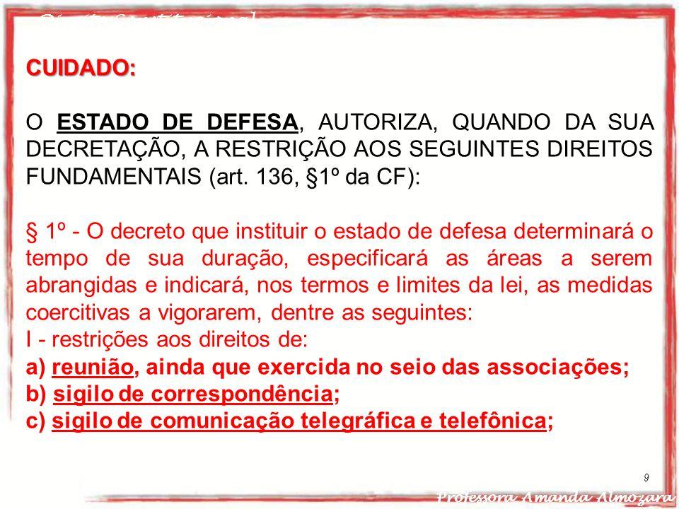 Direito Constitucional Professora Amanda Almozara 9 CUIDADO: O ESTADO DE DEFESA, AUTORIZA, QUANDO DA SUA DECRETAÇÃO, A RESTRIÇÃO AOS SEGUINTES DIREITO