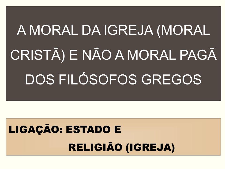 A MORAL DA IGREJA (MORAL CRISTÃ) E NÃO A MORAL PAGÃ DOS FILÓSOFOS GREGOS LIGAÇÃO: ESTADO E RELIGIÃO (IGREJA) LIGAÇÃO: ESTADO E RELIGIÃO (IGREJA)