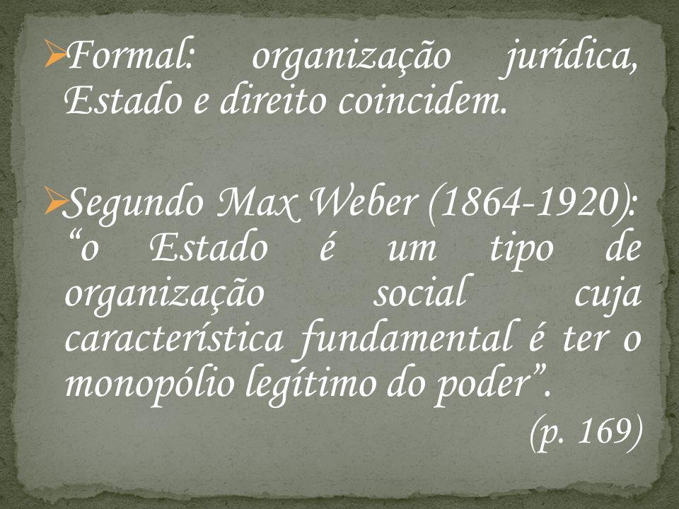 Formal: organização jurídica, Estado e direito coincidem. Segundo Max Weber (1864-1920): o Estado é um tipo de organização social cuja característica
