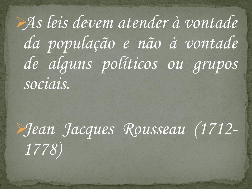 As leis devem atender à vontade da população e não à vontade de alguns políticos ou grupos sociais. Jean Jacques Rousseau (1712- 1778)