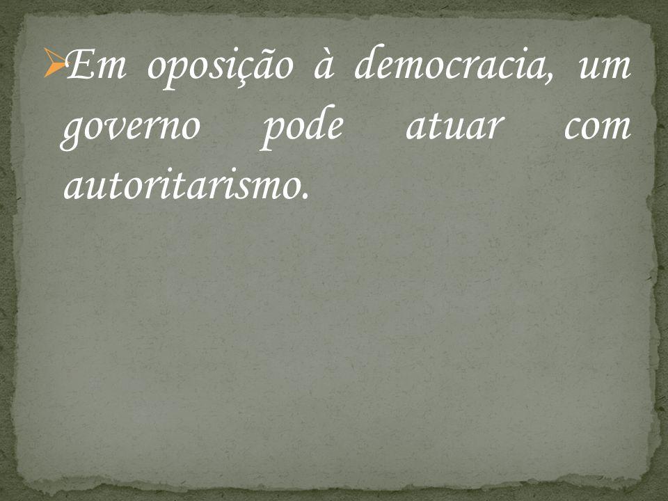 Em oposição à democracia, um governo pode atuar com autoritarismo.