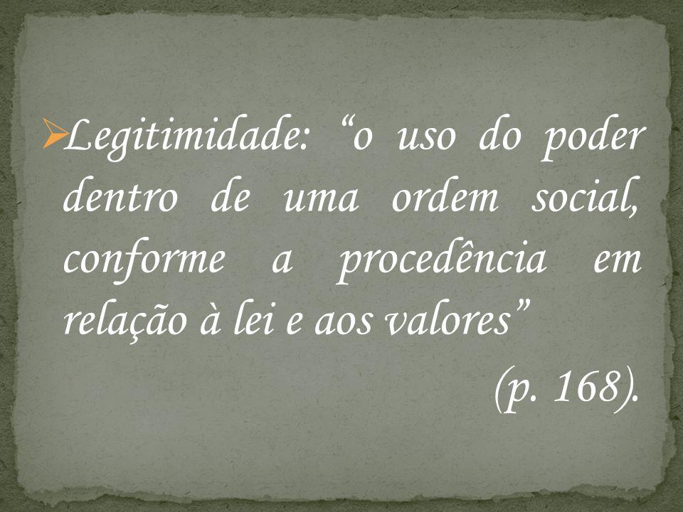 Legitimidade: o uso do poder dentro de uma ordem social, conforme a procedência em relação à lei e aos valores (p. 168).