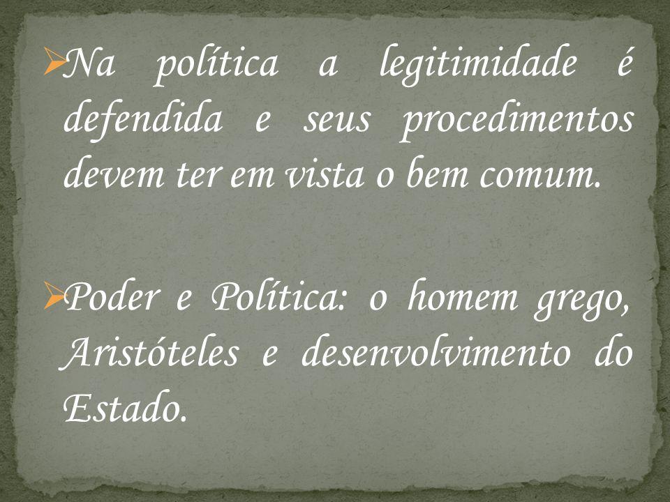 Na política a legitimidade é defendida e seus procedimentos devem ter em vista o bem comum. Poder e Política: o homem grego, Aristóteles e desenvolvim