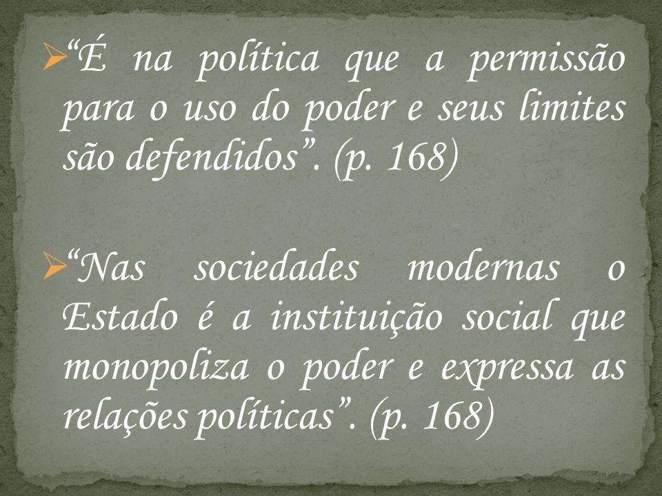 É na política que a permissão para o uso do poder e seus limites são defendidos. (p. 168) Nas sociedades modernas o Estado é a instituição social que