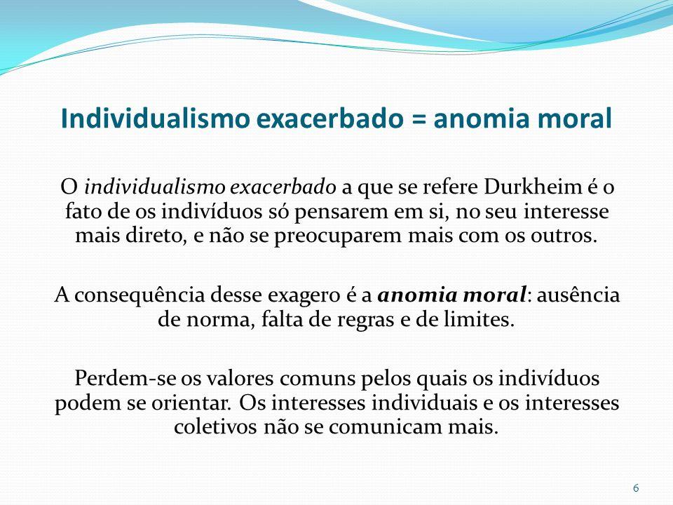 Individualismo exacerbado = anomia moral O individualismo exacerbado a que se refere Durkheim é o fato de os indivíduos só pensarem em si, no seu inte