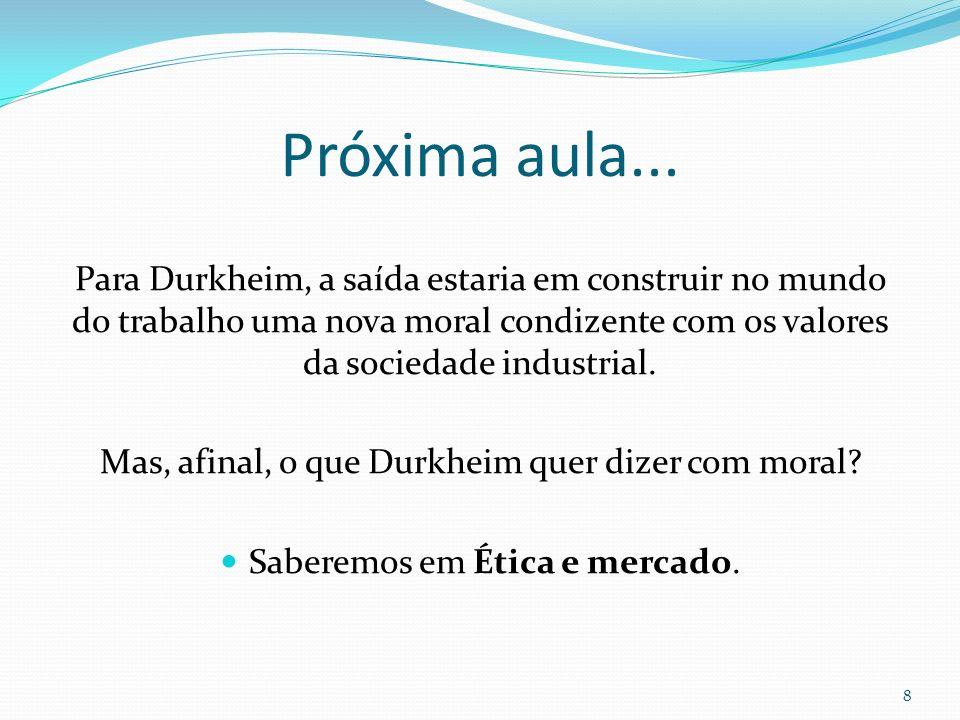 Próxima aula... Para Durkheim, a saída estaria em construir no mundo do trabalho uma nova moral condizente com os valores da sociedade industrial. Mas