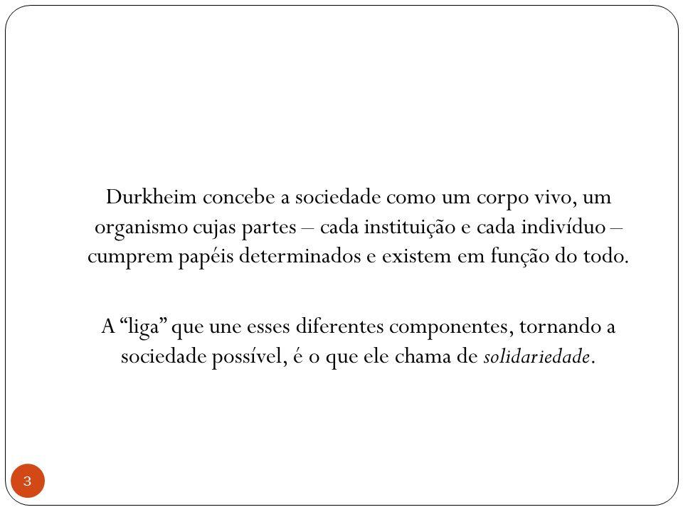 Durkheim concebe a sociedade como um corpo vivo, um organismo cujas partes – cada instituição e cada indivíduo – cumprem papéis determinados e existem