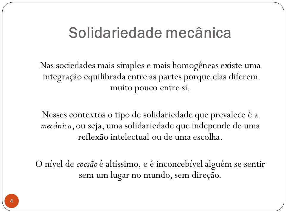 Solidariedade mecânica Nas sociedades mais simples e mais homogêneas existe uma integração equilibrada entre as partes porque elas diferem muito pouco