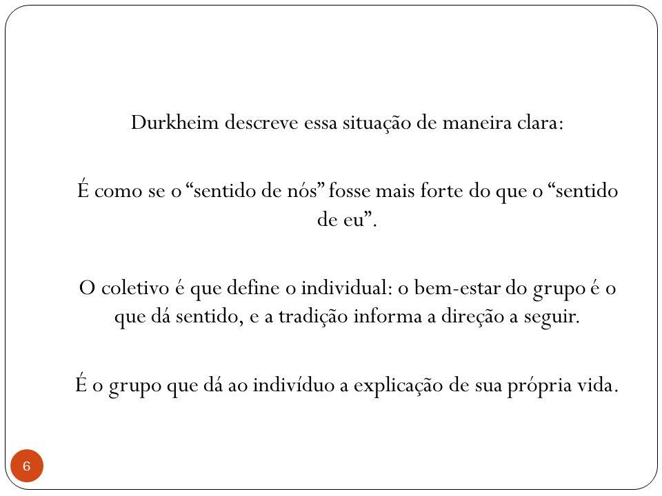 Durkheim descreve essa situação de maneira clara: É como se o sentido de nós fosse mais forte do que o sentido de eu. O coletivo é que define o indivi