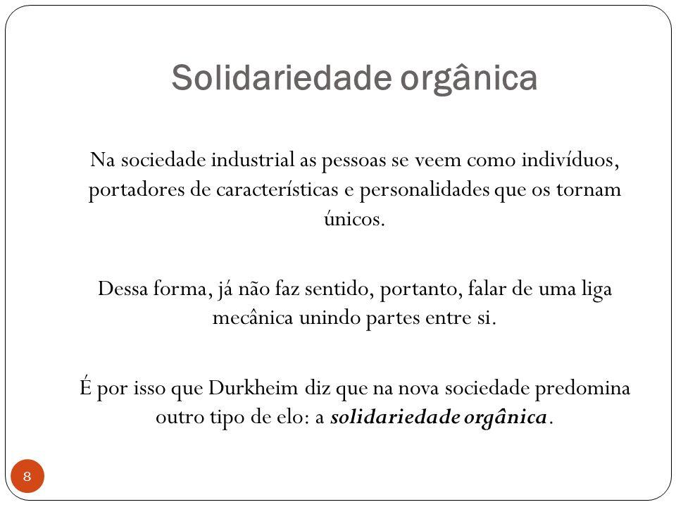 Solidariedade orgânica Na sociedade industrial as pessoas se veem como indivíduos, portadores de características e personalidades que os tornam únicos