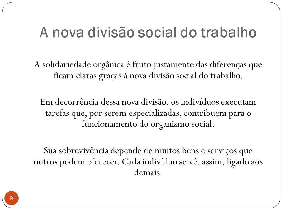 A nova divisão social do trabalho A solidariedade orgânica é fruto justamente das diferenças que ficam claras graças à nova divisão social do trabalho