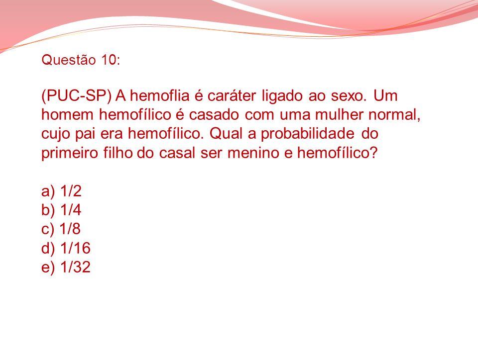 Questão 10: (PUC-SP) A hemoflia é caráter ligado ao sexo. Um homem hemofílico é casado com uma mulher normal, cujo pai era hemofílico. Qual a probabil