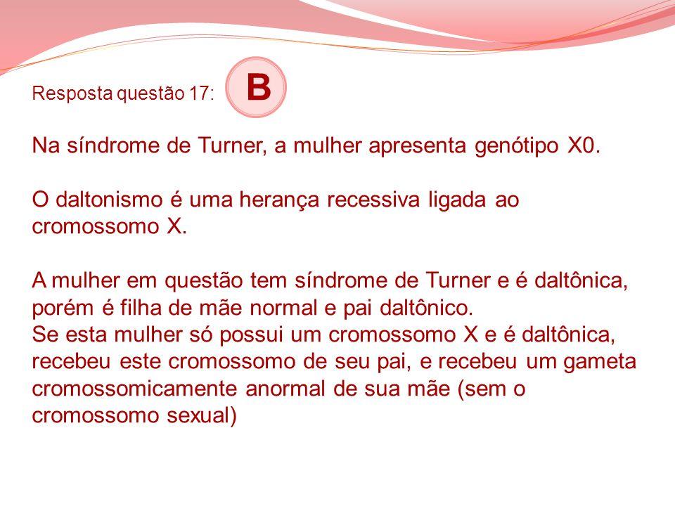 Resposta questão 17: B Na síndrome de Turner, a mulher apresenta genótipo X0. O daltonismo é uma herança recessiva ligada ao cromossomo X. A mulher em