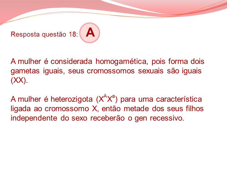 Resposta questão 18: A A mulher é considerada homogamética, pois forma dois gametas iguais, seus cromossomos sexuais são iguais (XX). A mulher é heter
