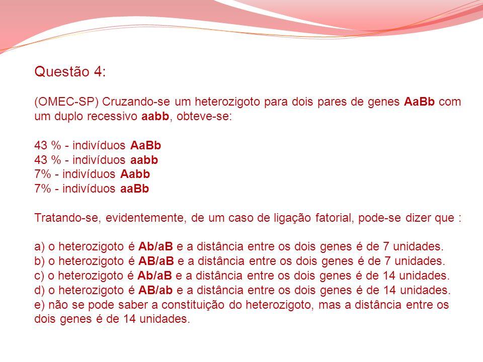 Questão 4: (OMEC-SP) Cruzando-se um heterozigoto para dois pares de genes AaBb com um duplo recessivo aabb, obteve-se: 43 % - indivíduos AaBb 43 % - i