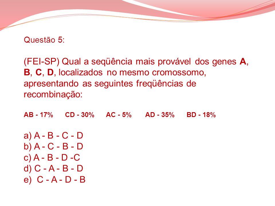 Questão 5: (FEI-SP) Qual a seqüência mais provável dos genes A, B, C, D, localizados no mesmo cromossomo, apresentando as seguintes freqüências de rec