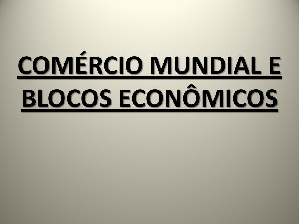 COMÉRCIO MUNDIAL E BLOCOS ECONÔMICOS
