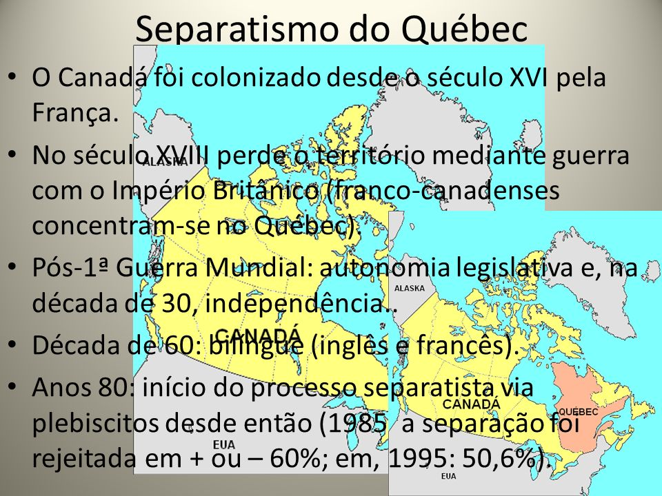 Separatismo do Québec O Canadá foi colonizado desde o século XVI pela França. No século XVIII perde o território mediante guerra com o Império Britâni