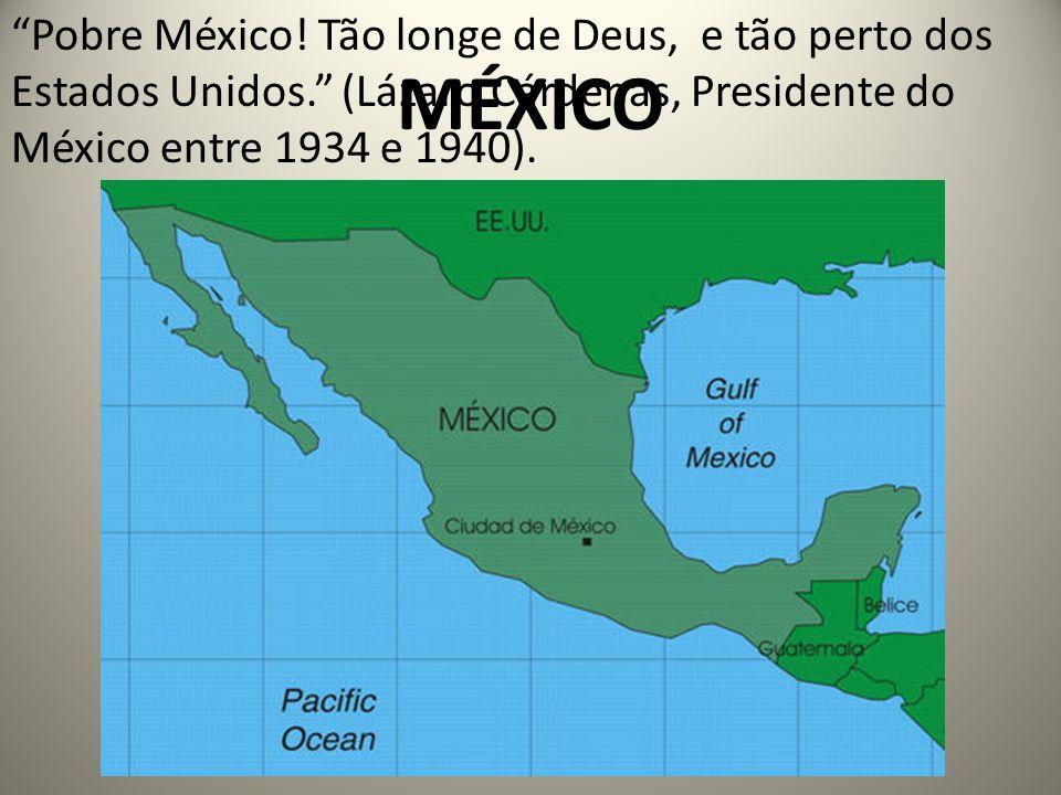 MÉXICO Pobre México! Tão longe de Deus, e tão perto dos Estados Unidos. (Lázaro Cárdenas, Presidente do México entre 1934 e 1940).