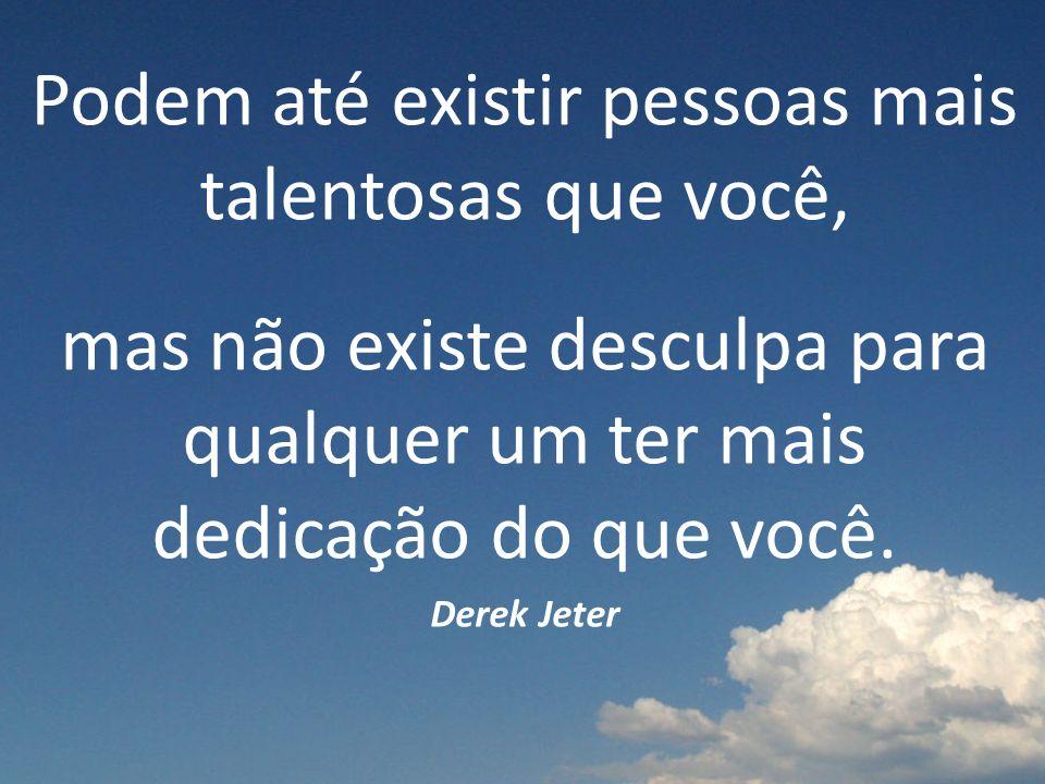 Podem até existir pessoas mais talentosas que você, mas não existe desculpa para qualquer um ter mais dedicação do que você.