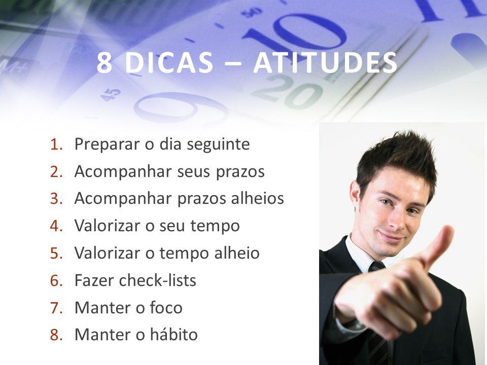 8 DICAS – ATITUDES 1.Preparar o dia seguinte 2. Acompanhar seus prazos 3.
