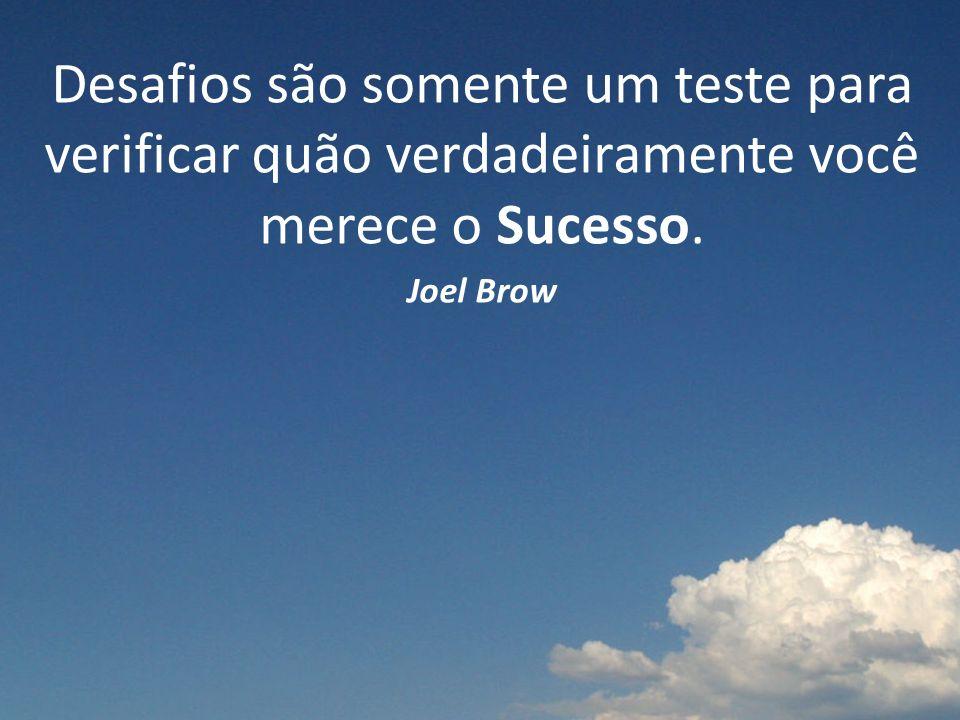 Desafios são somente um teste para verificar quão verdadeiramente você merece o Sucesso. Joel Brow