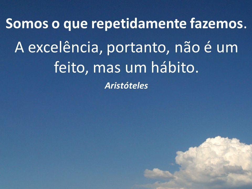 Somos o que repetidamente fazemos.A excelência, portanto, não é um feito, mas um hábito.
