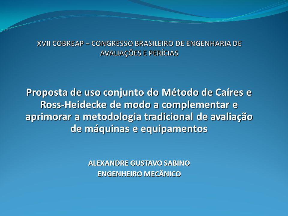 Proposta de uso conjunto do Método de Caíres e Ross-Heidecke de modo a complementar e aprimorar a metodologia tradicional de avaliação de máquinas e equipamentos ALEXANDRE GUSTAVO SABINO ENGENHEIRO MECÂNICO