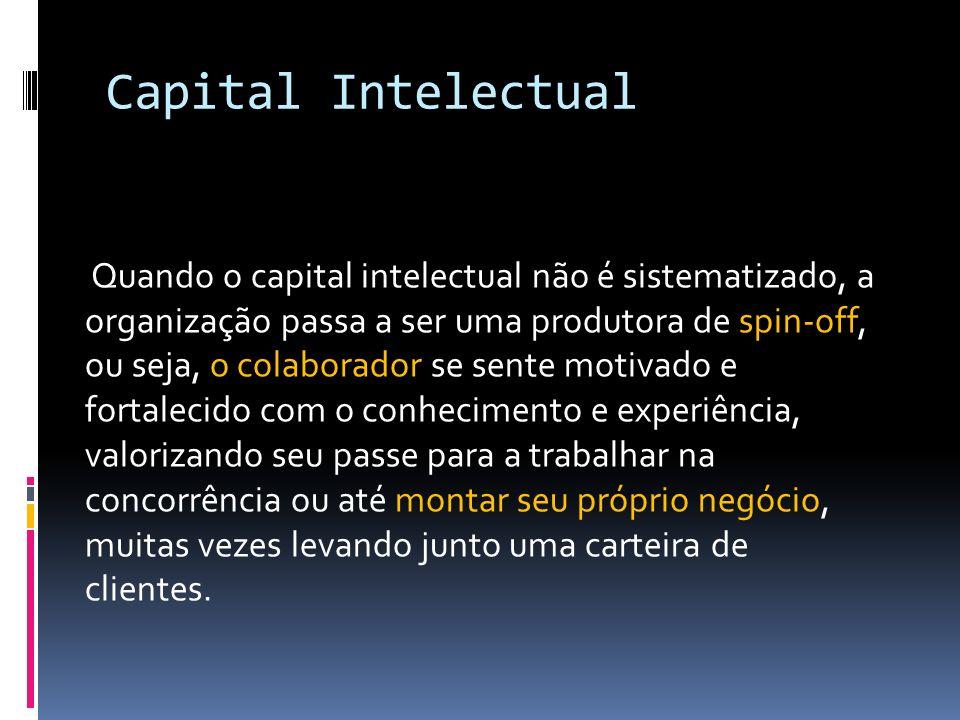 Capital Intelectual Quando o capital intelectual não é sistematizado, a organização passa a ser uma produtora de spin-off, ou seja, o colaborador se sente motivado e fortalecido com o conhecimento e experiência, valorizando seu passe para a trabalhar na concorrência ou até montar seu próprio negócio, muitas vezes levando junto uma carteira de clientes.