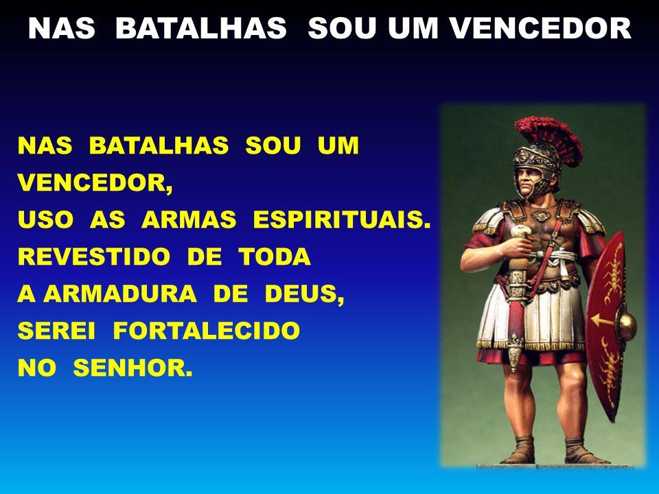 NAS BATALHAS SOU UM VENCEDOR NAS BATALHAS SOU UM VENCEDOR, USO AS ARMAS ESPIRITUAIS.