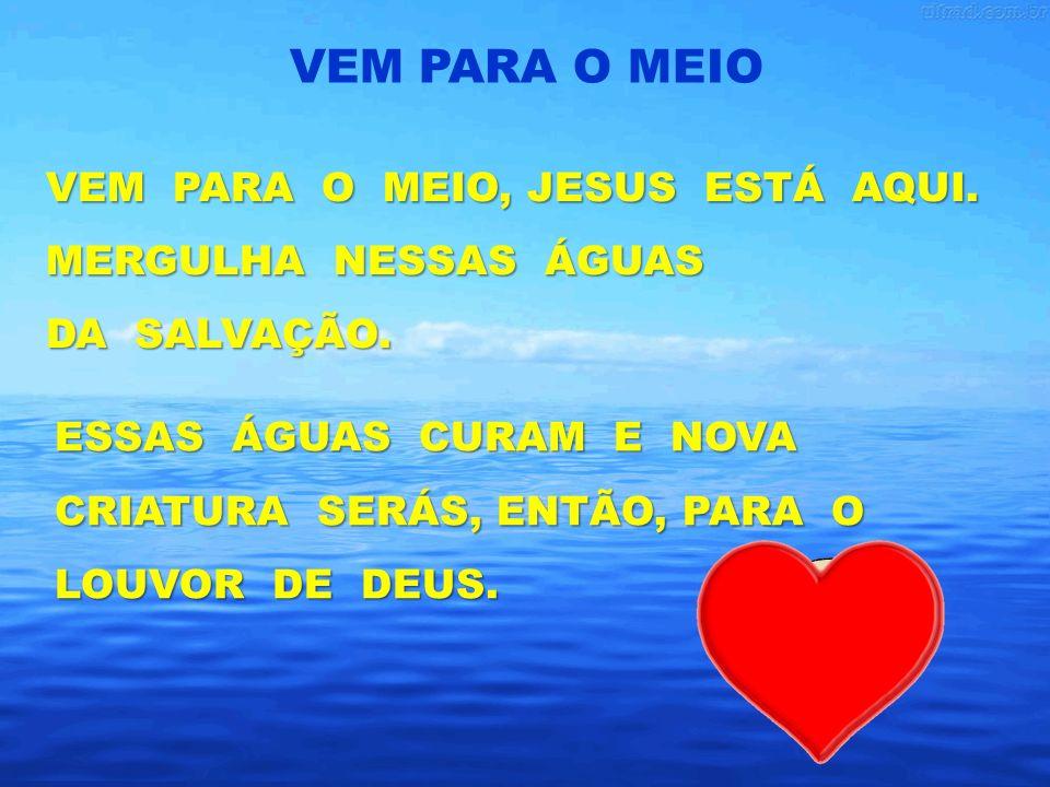 VEM PARA O MEIO, JESUS ESTÁ AQUI.MERGULHA NESSAS ÁGUAS DA SALVAÇÃO.