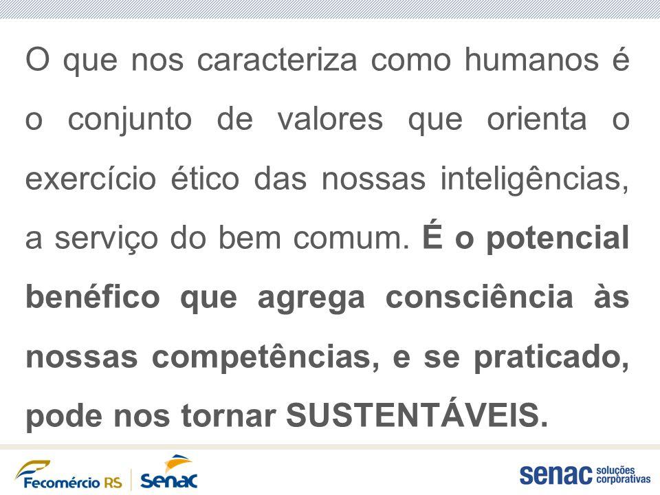 O que nos caracteriza como humanos é o conjunto de valores que orienta o exercício ético das nossas inteligências, a serviço do bem comum. É o potenci