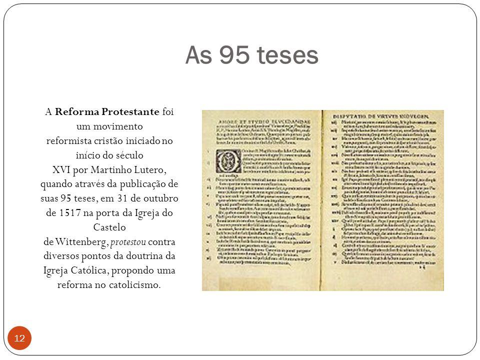 As 95 teses A Reforma Protestante foi um movimento reformista cristão iniciado no início do século XVI por Martinho Lutero, quando através da publicação de suas 95 teses, em 31 de outubro de 1517 na porta da Igreja do Castelo de Wittenberg, protestou contra diversos pontos da doutrina da Igreja Católica, propondo uma reforma no catolicismo.