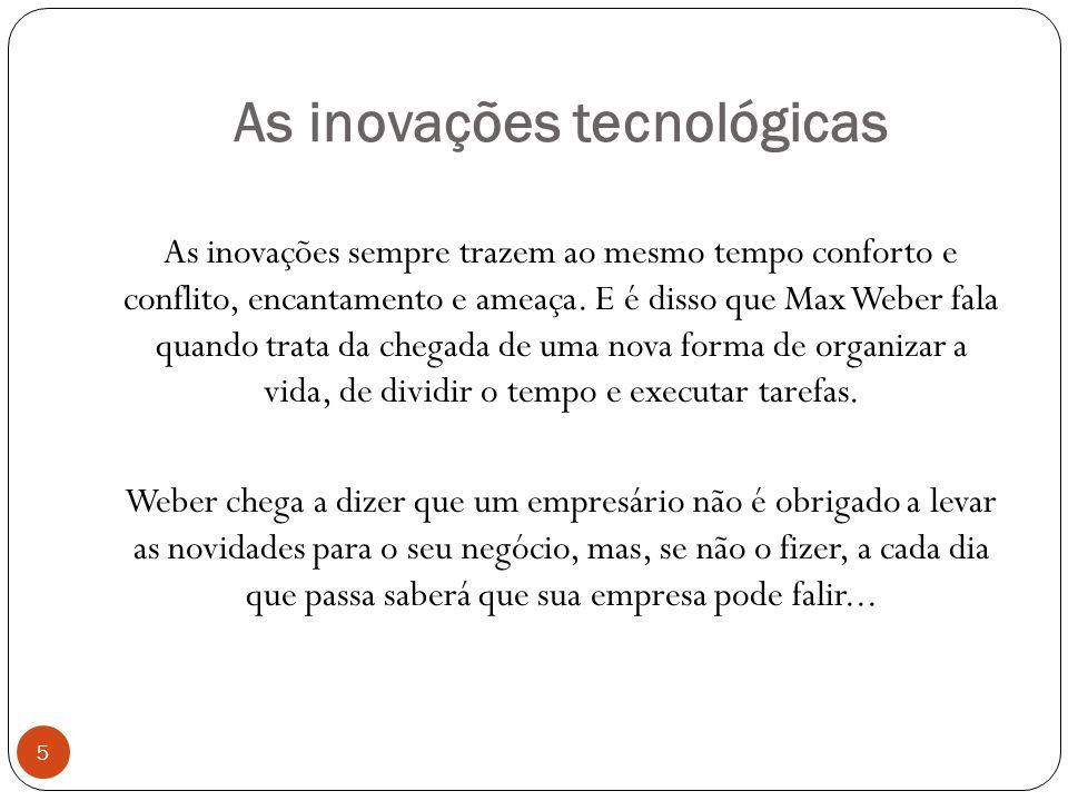 As inovações tecnológicas As inovações sempre trazem ao mesmo tempo conforto e conflito, encantamento e ameaça.