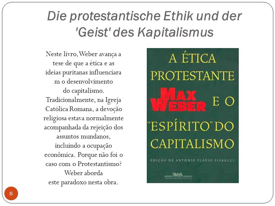 Die protestantische Ethik und der Geist des Kapitalismus Neste livro, Weber avança a tese de que a ética e as ideias puritanas influenciara m o desenvolvimento do capitalismo.