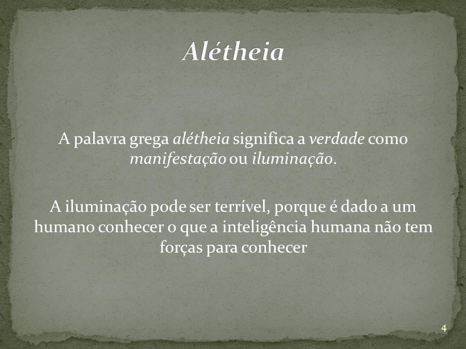 A palavra grega alétheia significa a verdade como manifestação ou iluminação. A iluminação pode ser terrível, porque é dado a um humano conhecer o que