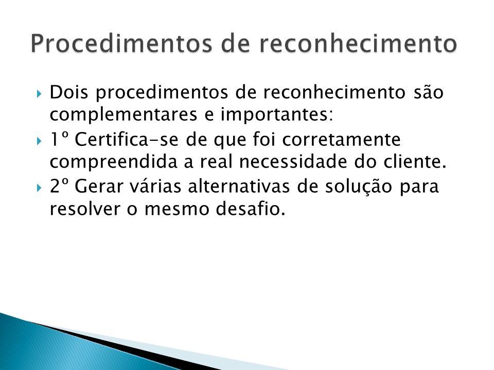 Dois procedimentos de reconhecimento são complementares e importantes: 1º Certifica-se de que foi corretamente compreendida a real necessidade do cliente.