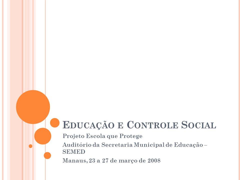 E DUCAÇÃO E C ONTROLE S OCIAL Projeto Escola que Protege Auditório da Secretaria Municipal de Educação – SEMED Manaus, 23 a 27 de março de 2008