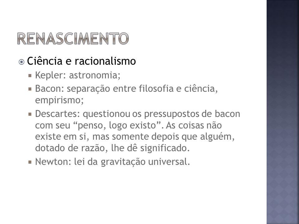 Ciência e racionalismo Kepler: astronomia; Bacon: separação entre filosofia e ciência, empirismo; Descartes: questionou os pressupostos de bacon com seu penso, logo existo.