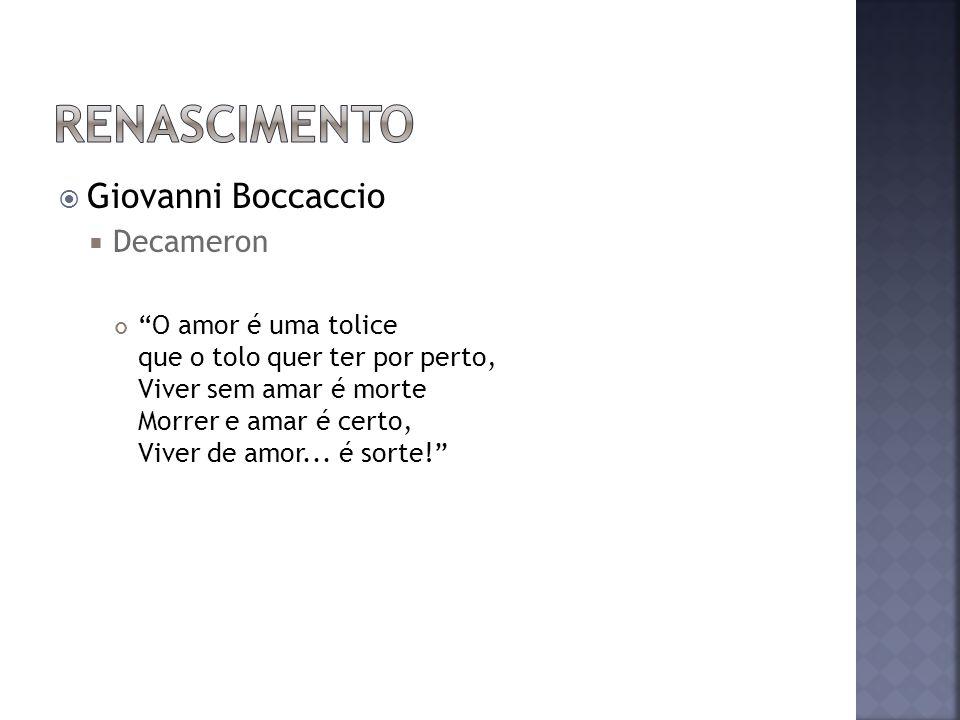 Giovanni Boccaccio Decameron O amor é uma tolice que o tolo quer ter por perto, Viver sem amar é morte Morrer e amar é certo, Viver de amor...