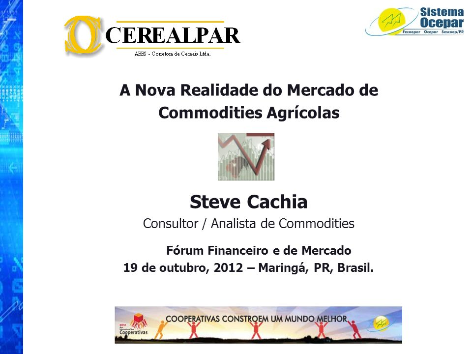 A Nova Realidade do Mercado de Commodities Agrícolas Steve Cachia Consultor / Analista de Commodities Fórum Financeiro e de Mercado 19 de outubro, 201