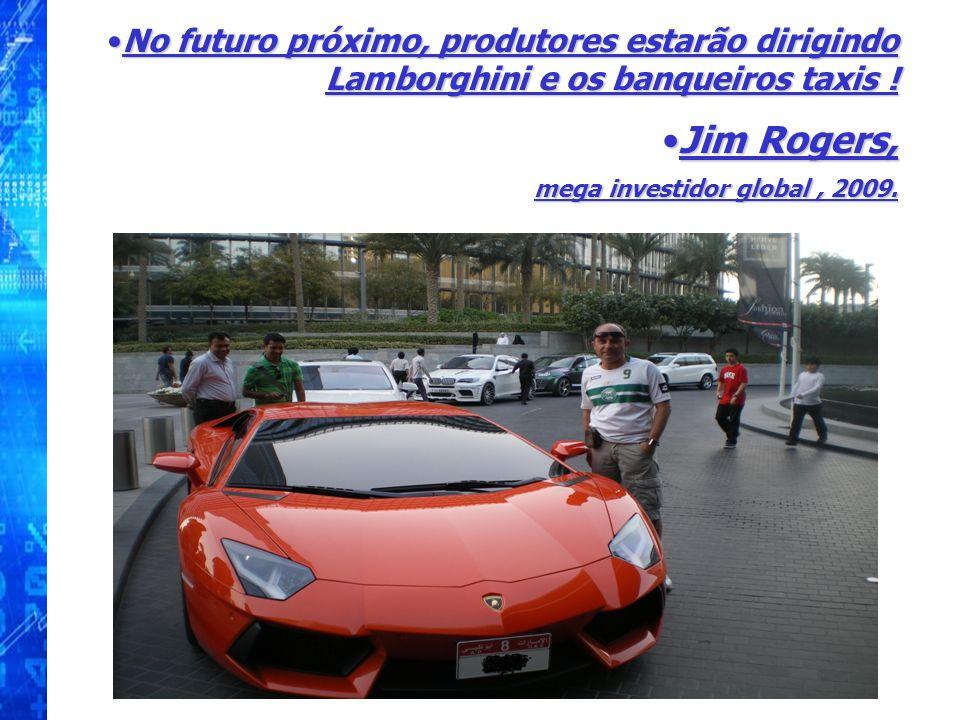 No futuro próximo, produtores estarão dirigindo Lamborghini e os banqueiros taxis ! Jim Rogers, mega investidor global, 2009.