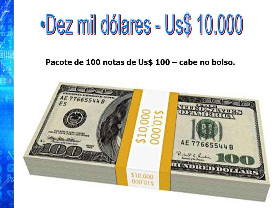 Pacote de 100 notas de Us$ 100 – cabe no bolso.