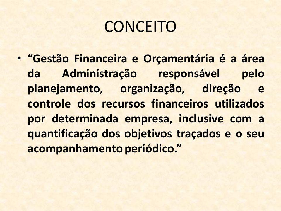 CONCEITO Gestão Financeira e Orçamentária é a área da Administração responsável pelo planejamento, organização, direção e controle dos recursos financ