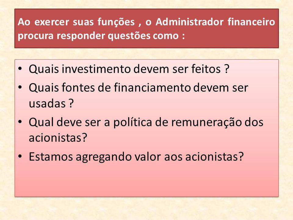 Ao exercer suas funções, o Administrador financeiro procura responder questões como : Quais investimento devem ser feitos ? Quais fontes de financiame