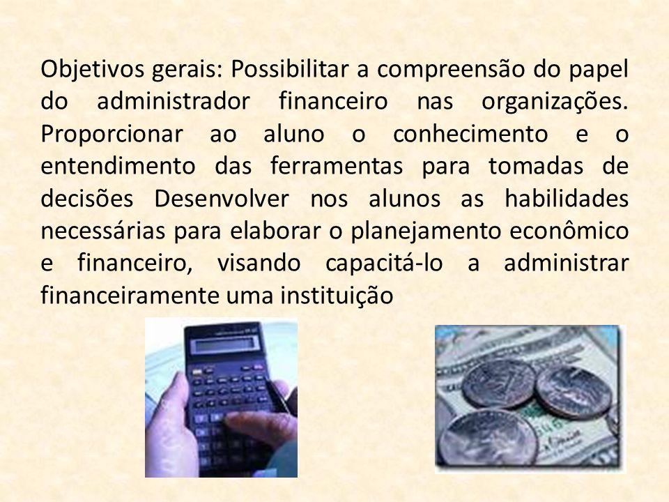 Objetivos gerais: Possibilitar a compreensão do papel do administrador financeiro nas organizações. Proporcionar ao aluno o conhecimento e o entendime