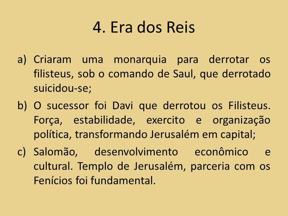 4. Era dos Reis a)Criaram uma monarquia para derrotar os filisteus, sob o comando de Saul, que derrotado suicidou-se; b)O sucessor foi Davi que derrot