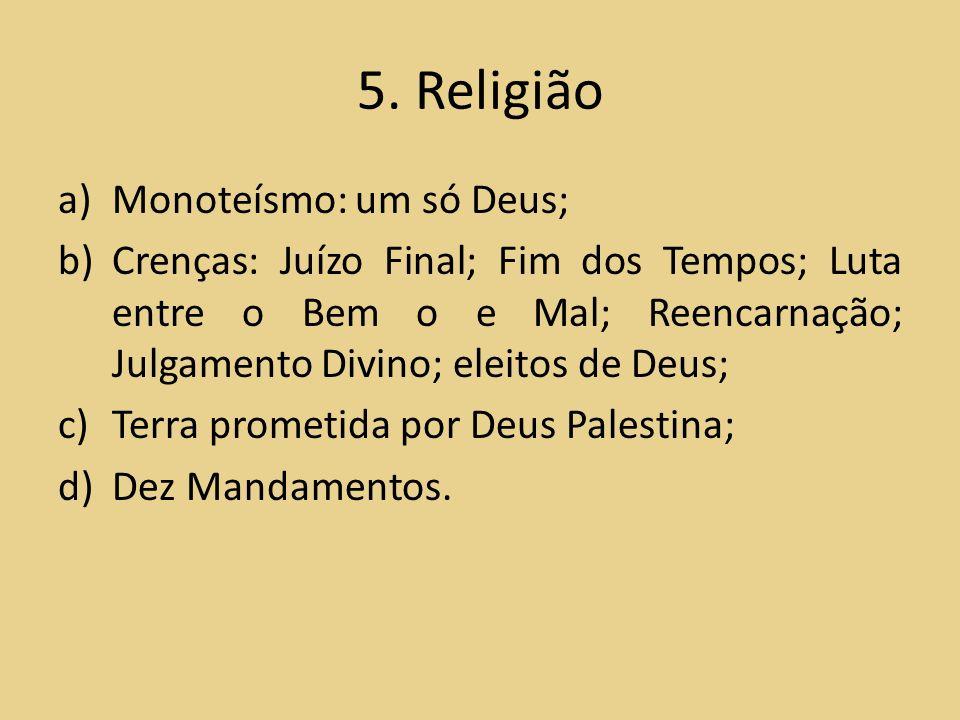 5. Religião a)Monoteísmo: um só Deus; b)Crenças: Juízo Final; Fim dos Tempos; Luta entre o Bem o e Mal; Reencarnação; Julgamento Divino; eleitos de De